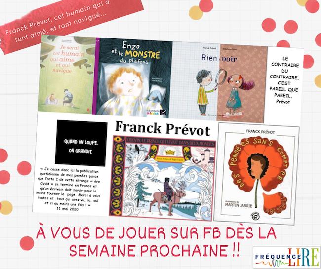 """Image donnant à voir les couvertures de plusieurs des livres de Franck Prévot : """"Rien à voir"""" - """"Enzo et le monstre du plafond"""" - """"Je serai cet humain qui aime et qui navigue"""" - """"Des pensées sans compter"""" - """"Oddvin, le prince qui vivait dans deux mondes"""" - Et puis certains bons mots de Franck Prévot : """"quand on loupe, on grandit"""" - """"Le contraire du contraire, c'est pareil que pareil""""..."""